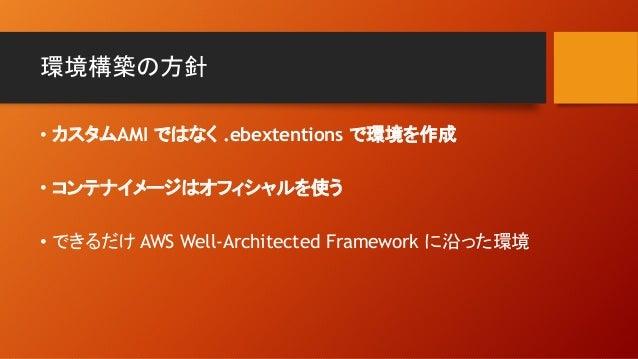 環境構築の方針 • カスタムAMI ではなく .ebextentions で環境を作成 • コンテナイメージはオフィシャルを使う • できるだけ AWS Well-Architected Framework に沿った環境