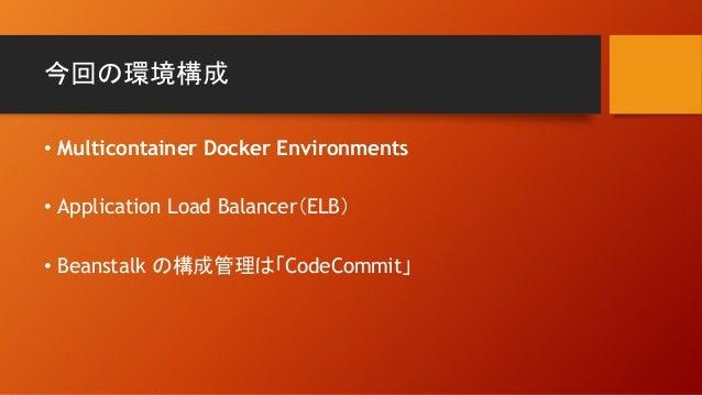 今回の環境構成 • Multicontainer Docker Environments • Application Load Balancer(ELB) • Beanstalk の構成管理は「CodeCommit」