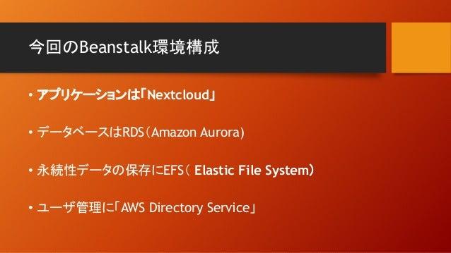 今回のBeanstalk環境構成 • アプリケーションは「Nextcloud」 • データベースはRDS(Amazon Aurora) • 永続性データの保存にEFS( Elastic File System) • ユーザ管理に「AWS Dir...