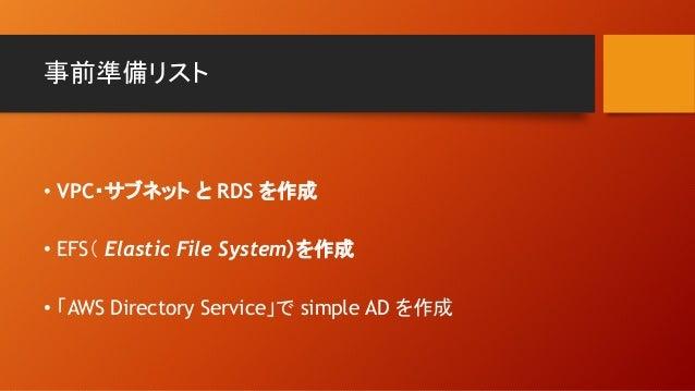 事前準備リスト • VPC・サブネット と RDS を作成 • EFS( Elastic File System)を作成 • 「AWS Directory Service」で simple AD を作成