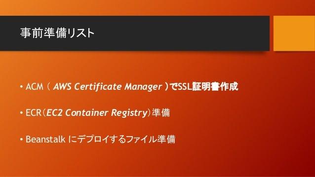 事前準備リスト • ACM ( AWS Certificate Manager )でSSL証明書作成 • ECR(EC2 Container Registry)準備 • Beanstalk にデプロイするファイル準備
