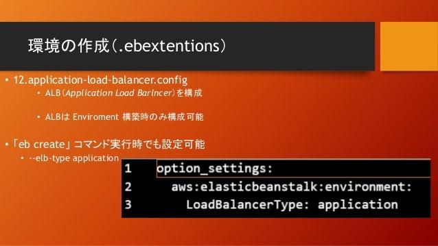 環境の作成(.ebextentions) • 12.application-load-balancer.config • ALB(Application Load Barlncer)を構成 • ALBは Enviroment 構築時のみ構成可能...