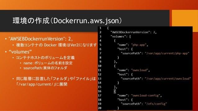 """環境の作成(Dockerrun.aws.json) • """"AWSEBDockerrunVersion"""": 2, • 複数コンテナの Docker 環境はVer2になります • """"volumes"""" • コンテナホストのボリュームを定義 • nam..."""