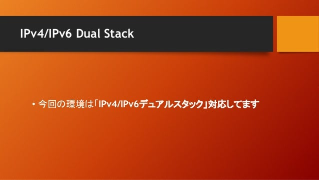 IPv4/IPv6 Dual Stack • 今回の環境は「IPv4/IPv6デュアルスタック」対応してます