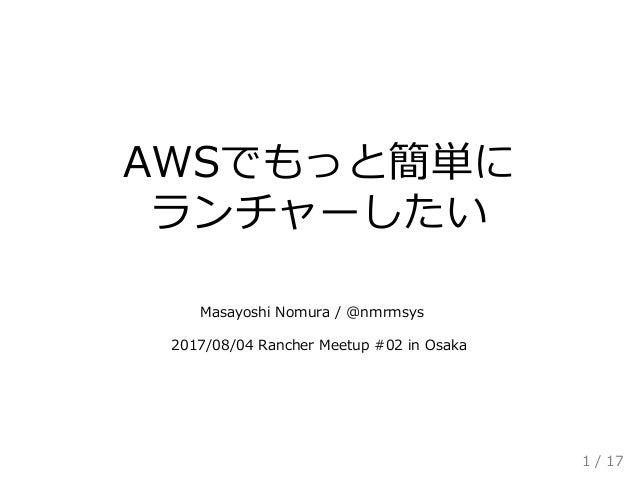 AWSでもっと簡単に ランチャーしたい    Masayoshi Nomura / @nmrmsys  2017/08/04 Rancher Meetup #02 in Osaka 1 / 17
