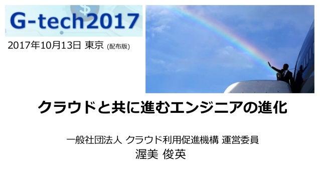 クラウドと共に進むエンジニアの進化 一般社団法人 クラウド利用促進機構 運営委員 渥美 俊英 2017年10月13日 東京 (配布版)