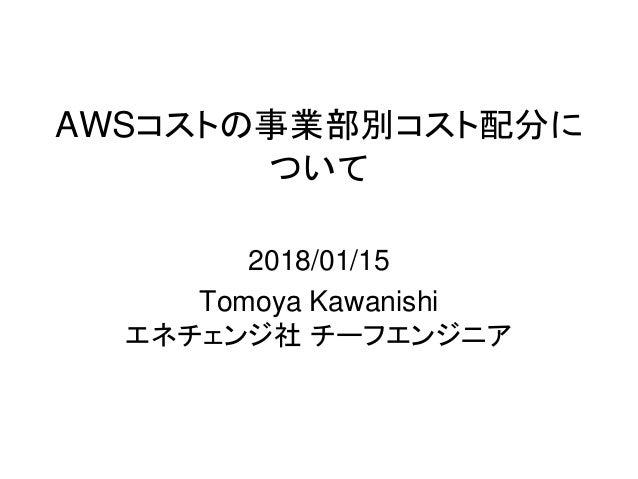 AWSコストの事業部別コスト配分に ついて 2018/01/15 Tomoya Kawanishi エネチェンジ社 チーフエンジニア