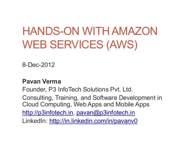 HANDS-ON WITH AMAZONWEB SERVICES (AWS)8-Dec-2012Pavan VermaFounder, P3 InfoTech Solutions Pvt. Ltd.Consulting, Training, a...