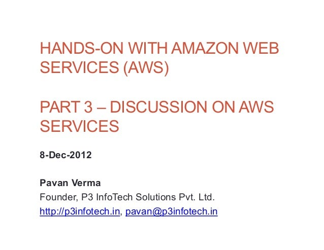 HANDS-ON WITH AMAZON WEBSERVICES (AWS)PART 3 – DISCUSSION ON AWSSERVICES8-Dec-2012Pavan VermaFounder, P3 InfoTech Solution...