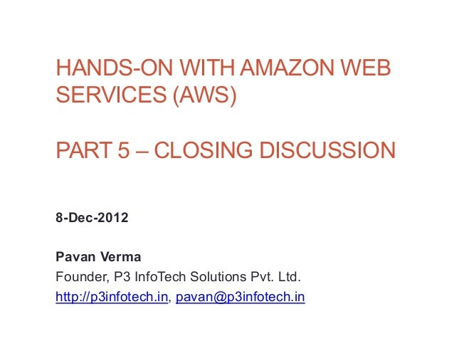 HANDS-ON WITH AMAZON WEBSERVICES (AWS)PART 5 – CLOSING DISCUSSION8-Dec-2012Pavan VermaFounder, P3 InfoTech Solutions Pvt. ...