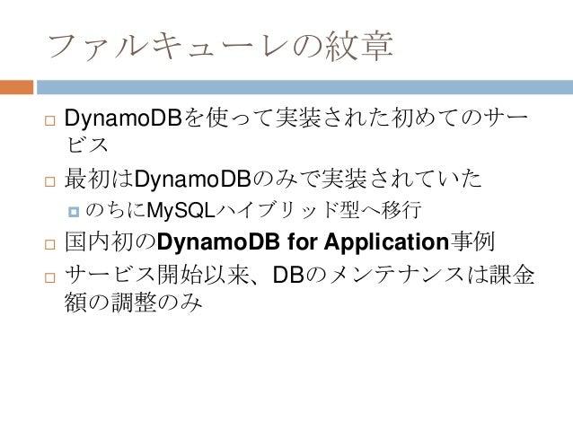 ファルキューレの紋章  DynamoDBを使って実装された初めてのサー ビス  最初はDynamoDBのみで実装されていた  のちにMySQLハイブリッド型へ移行  国内初のDynamoDB for Application事例  サー...