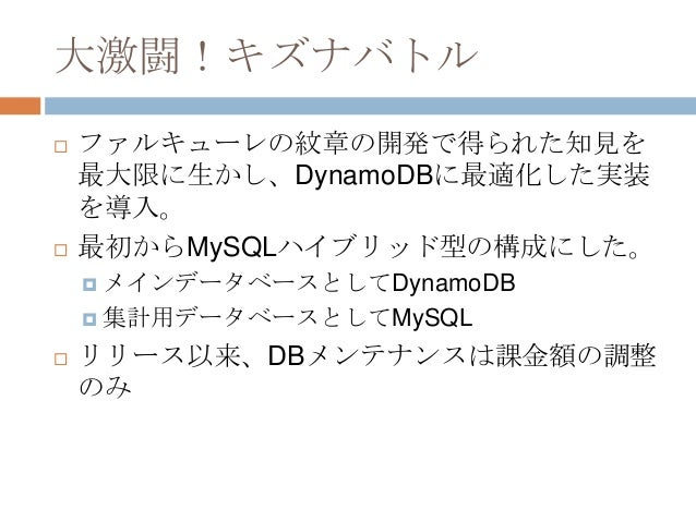 大激闘!キズナバトル  ファルキューレの紋章の開発で得られた知見を 最大限に生かし、DynamoDBに最適化した実装 を導入。  最初からMySQLハイブリッド型の構成にした。  メインデータベースとしてDynamoDB  集計用データ...