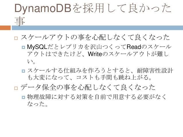 DynamoDBを採用して良かった 事  スケールアウトの事を心配しなくて良くなった  MySQLだとレプリカを沢山つくってReadのスケール アウトはできたけど、Writeのスケールアウトが難し い。  スケールする仕組みを作ろうとする...