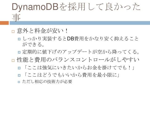 DynamoDBを採用して良かった 事  意外と料金が安い!  しっかり実装するとDB費用をかなり安く抑えること ができる。  定期的に値下げのアップデートが空から降ってくる。  性能と費用のバランスコントロールがしやすい  「ここは...