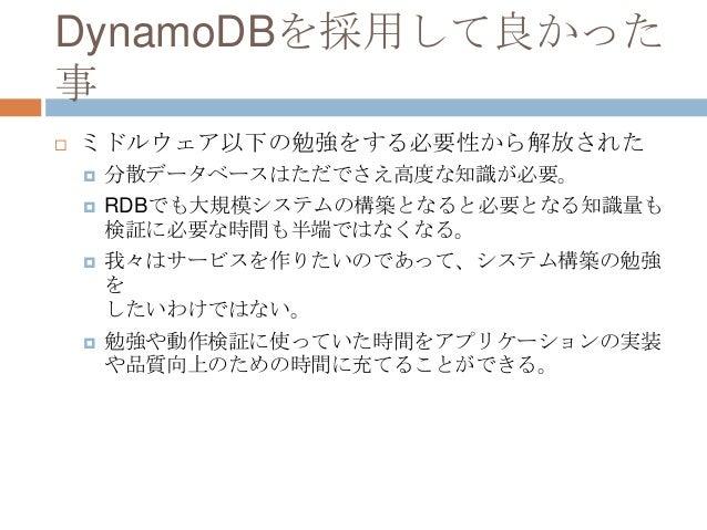 DynamoDBを採用して良かった 事  ミドルウェア以下の勉強をする必要性から解放された  分散データベースはただでさえ高度な知識が必要。  RDBでも大規模システムの構築となると必要となる知識量も 検証に必要な時間も半端ではなくなる。...