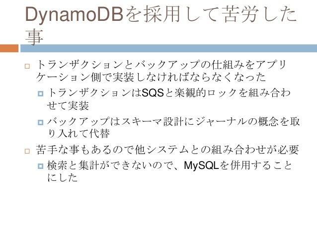 DynamoDBを採用して苦労した 事  トランザクションとバックアップの仕組みをアプリ ケーション側で実装しなければならなくなった  トランザクションはSQSと楽観的ロックを組み合わ せて実装  バックアップはスキーマ設計にジャーナルの...