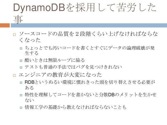 DynamoDBを採用して苦労した 事  ソースコードの品質を2段階くらい上げなければならな くなった  ちょっとでも汚いコードを書くとすぐにデータの論理破壊が発 生する  酷いときは無限ループに陥る  テストも普通の手法ではバグを見つ...