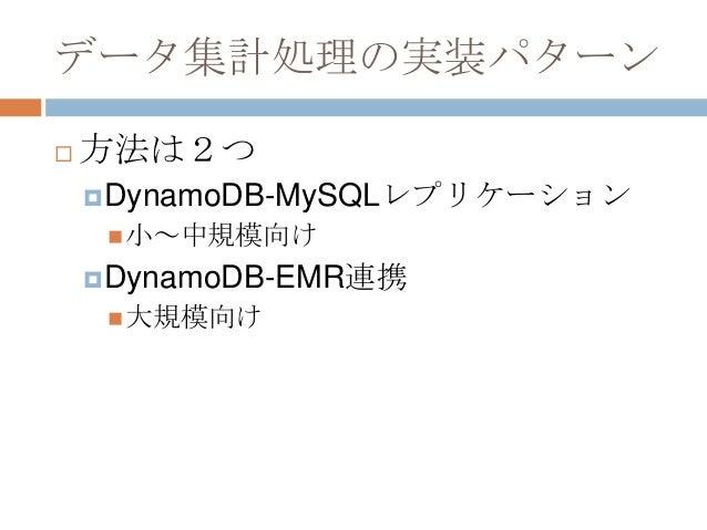 データ集計処理の実装パターン  方法は2つ DynamoDB-MySQLレプリケーション 小~中規模向け DynamoDB-EMR連携 大規模向け