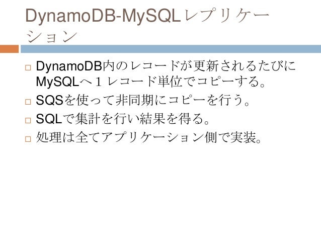 DynamoDB-MySQLレプリケー ション  DynamoDB内のレコードが更新されるたびに MySQLへ1レコード単位でコピーする。  SQSを使って非同期にコピーを行う。  SQLで集計を行い結果を得る。  処理は全てアプリケー...