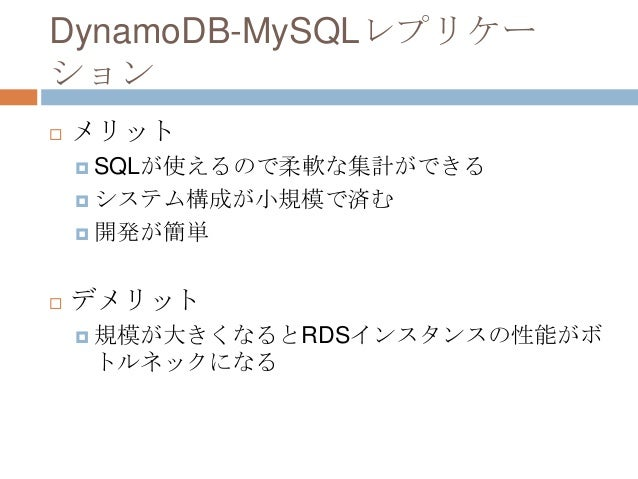 DynamoDB-MySQLレプリケー ション  メリット  SQLが使えるので柔軟な集計ができる  システム構成が小規模で済む  開発が簡単  デメリット  規模が大きくなるとRDSインスタンスの性能がボ トルネックになる