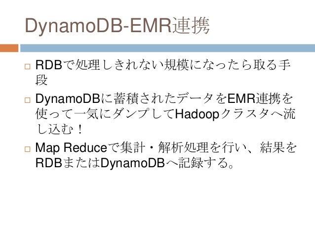 DynamoDB-EMR連携  RDBで処理しきれない規模になったら取る手 段  DynamoDBに蓄積されたデータをEMR連携を 使って一気にダンプしてHadoopクラスタへ流 し込む!  Map Reduceで集計・解析処理を行い、結...