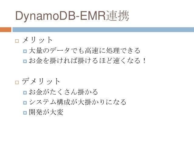 DynamoDB-EMR連携  メリット  大量のデータでも高速に処理できる  お金を掛ければ掛けるほど速くなる!  デメリット  お金がたくさん掛かる  システム構成が大掛かりになる  開発が大変