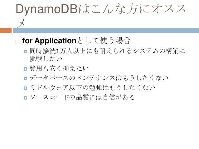 DynamoDBはこんな方にオスス メ  for Applicationとして使う場合  同時接続1万人以上にも耐えられるシステムの構築に 挑戦したい  費用も安く抑えたい  データベースのメンテナンスはもうしたくない  ミドルウェア...