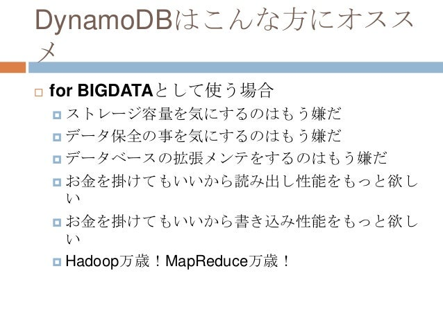 DynamoDBはこんな方にオスス メ  for BIGDATAとして使う場合  ストレージ容量を気にするのはもう嫌だ  データ保全の事を気にするのはもう嫌だ  データベースの拡張メンテをするのはもう嫌だ  お金を掛けてもいいから読み...