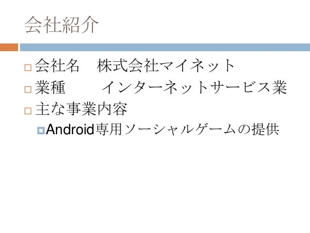 会社紹介  会社名 株式会社マイネット  業種 インターネットサービス業  主な事業内容 Android専用ソーシャルゲームの提供