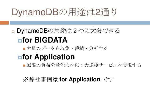 DynamoDBの用途は2通り  DynamoDBの用途は2つに大分できる for BIGDATA  大量のデータを収集・蓄積・分析する for Application  無限の負荷分散能力を以て大規模サービスを実現する ※弊社事例は...