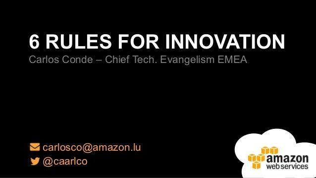 6 RULES FOR INNOVATION  Carlos Conde – Chief Tech. Evangelism EMEA  carlosco@amazon.lu  @caarlco