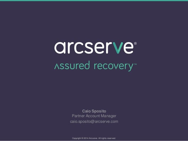 Caio Sposito Partner Account Manager caio.sposito@arcserve.com Copyright © 2014 Arcserve. All rights reserved.