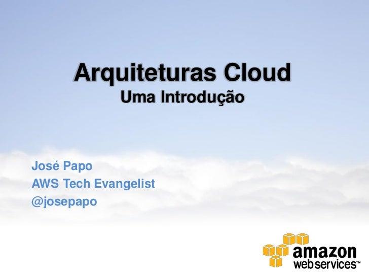 Arquiteturas Cloud             Uma IntroduçãoJosé PapoAWS Tech Evangelist@josepapo