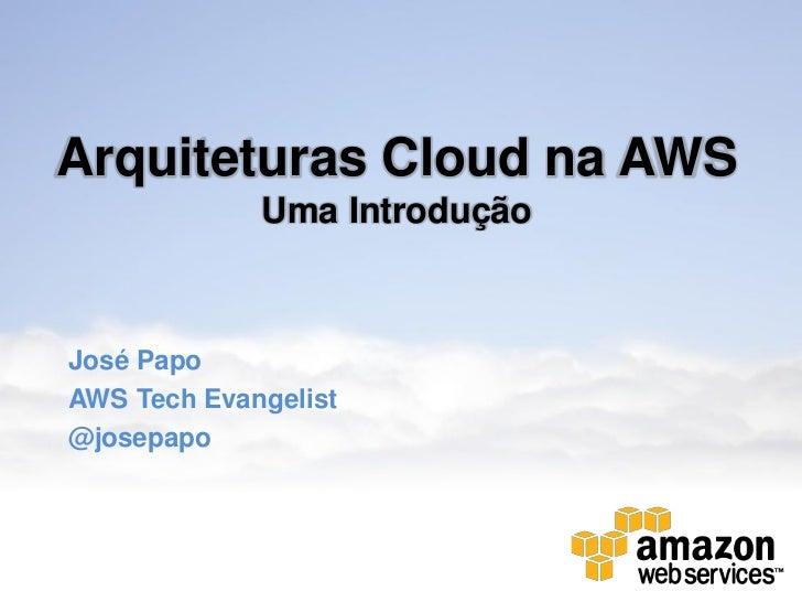 Arquiteturas Cloud na AWS             Uma IntroduçãoJosé PapoAWS Tech Evangelist@josepapo