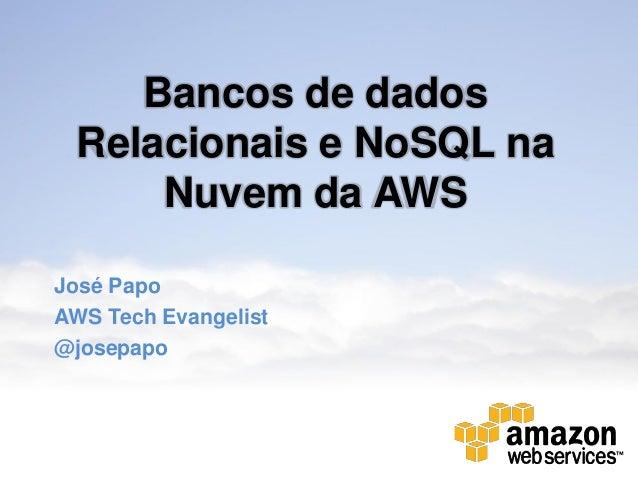 Bancos de dadosRelacionais e NoSQL naNuvem da AWSJosé PapoAWS Tech Evangelist@josepapo