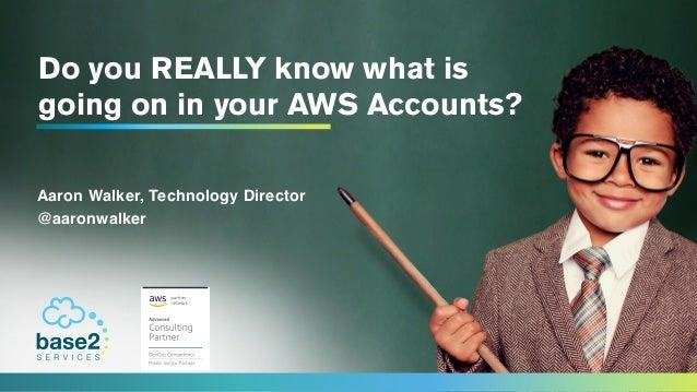 DoyouREALLYknowwhatis goingoninyourAWSAccounts? Aaron Walker, Technology Director @aaronwalker