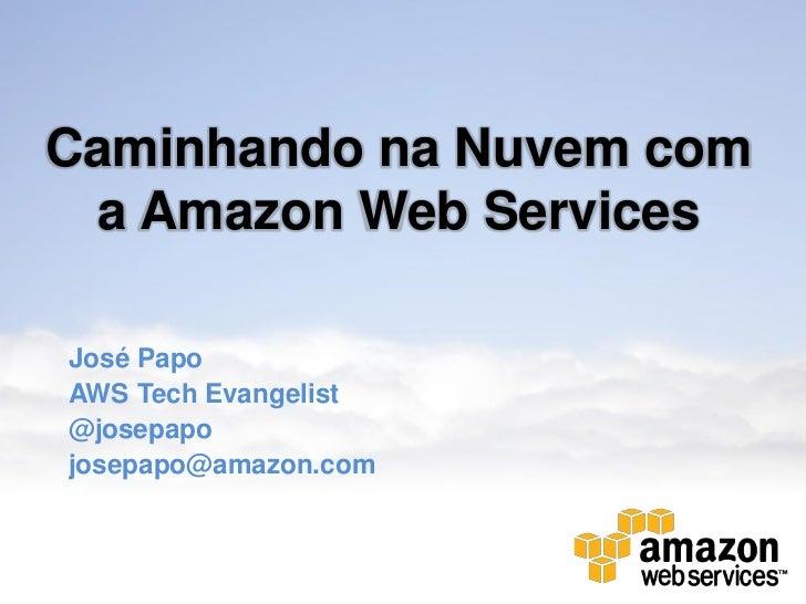 Caminhando na Nuvem com  a Amazon Web ServicesJosé PapoAWS Tech Evangelist@josepapojosepapo@amazon.com