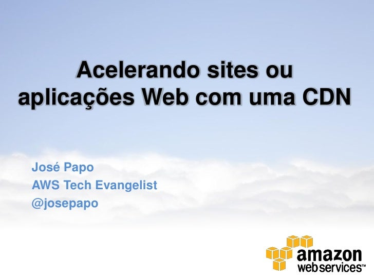 Acelerando sites ouaplicações Web com uma CDN José Papo AWS Tech Evangelist @josepapo