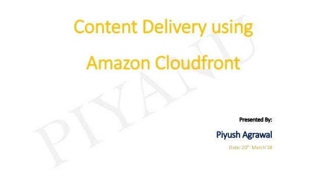 Content Delivery using Amazon Cloudfront Presented By: Piyush Agrawal Date: 20th March'18