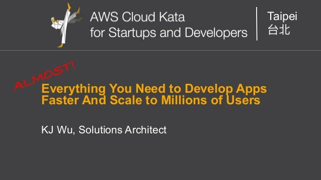 AWS Cloud Kata for Start-Ups and Developers Taipei Everything You Need to Develop Apps Faster And Scale to Millions of Use...