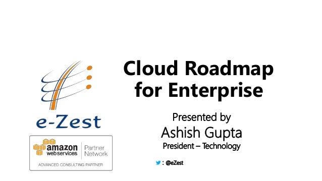 7/25/2014 © e-Zest Solutions Ltd. 1 Cloud Roadmap for Enterprise Presented by Ashish Gupta President – Technology : @eZest