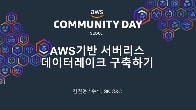 SEOUL AWS기반 서버리스 데이터레이크 구축하기 김진웅 / 수석, SK C&C