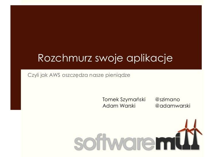Rozchmurz swoje aplikacje<br />Czyli jak AWS oszczędza nasze pieniądze<br />Tomek Szymański<br />Adam Warski<br />@szimano...