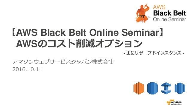 【AWS Black Belt Online Seminar】 AWSのコスト削減オプション アマゾンウェブサービスジャパン株式会社 2016.10.11 - 主にリザーブドインスタンス -