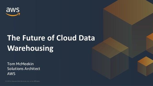 © 2019, Amazon Web Services, Inc. or its Affiliates. Tom McMeekin Solutions Architect AWS The Future of Cloud Data Warehou...