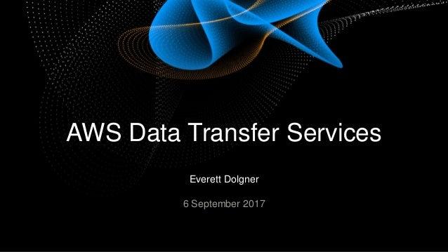 Everett Dolgner 6 September 2017 AWS Data Transfer Services