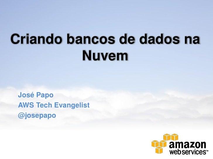 Criando bancos de dados na          Nuvem José Papo AWS Tech Evangelist @josepapo