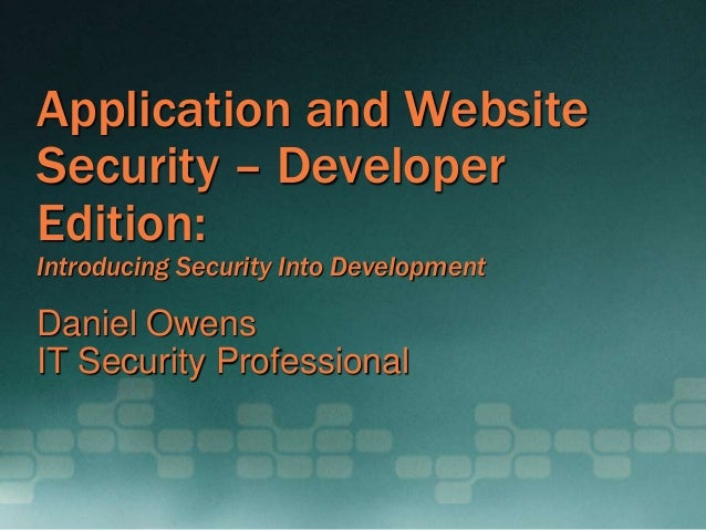Application and Website Security – Developer Edition: Introducing Security Into Development Daniel Owens IT Security Profe...