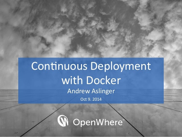 Con$nuous  Deployment  with  Docker  Andrew  Aslinger  Oct  9.  2014