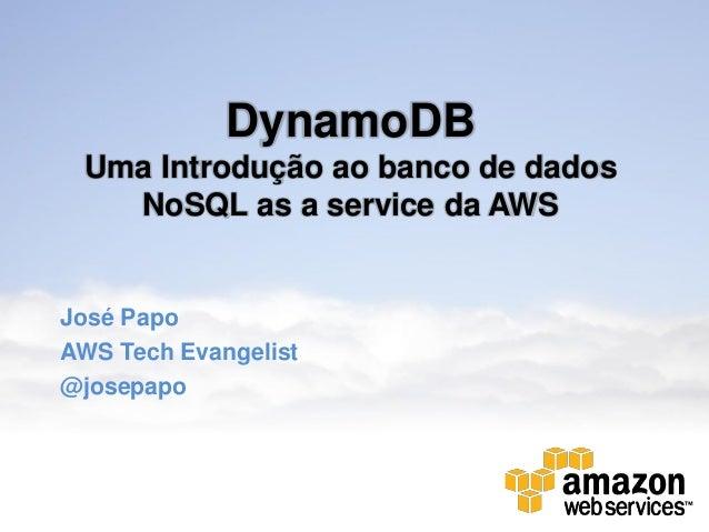 DynamoDB Uma Introdução ao banco de dados   NoSQL as a service da AWSJosé PapoAWS Tech Evangelist@josepapo